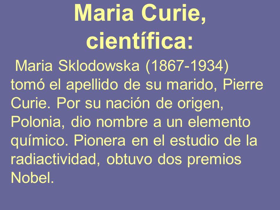 Maria Curie, científica: Maria Sklodowska (1867-1934) tomó el apellido de su marido, Pierre Curie. Por su nación de origen, Polonia, dio nombre a un e