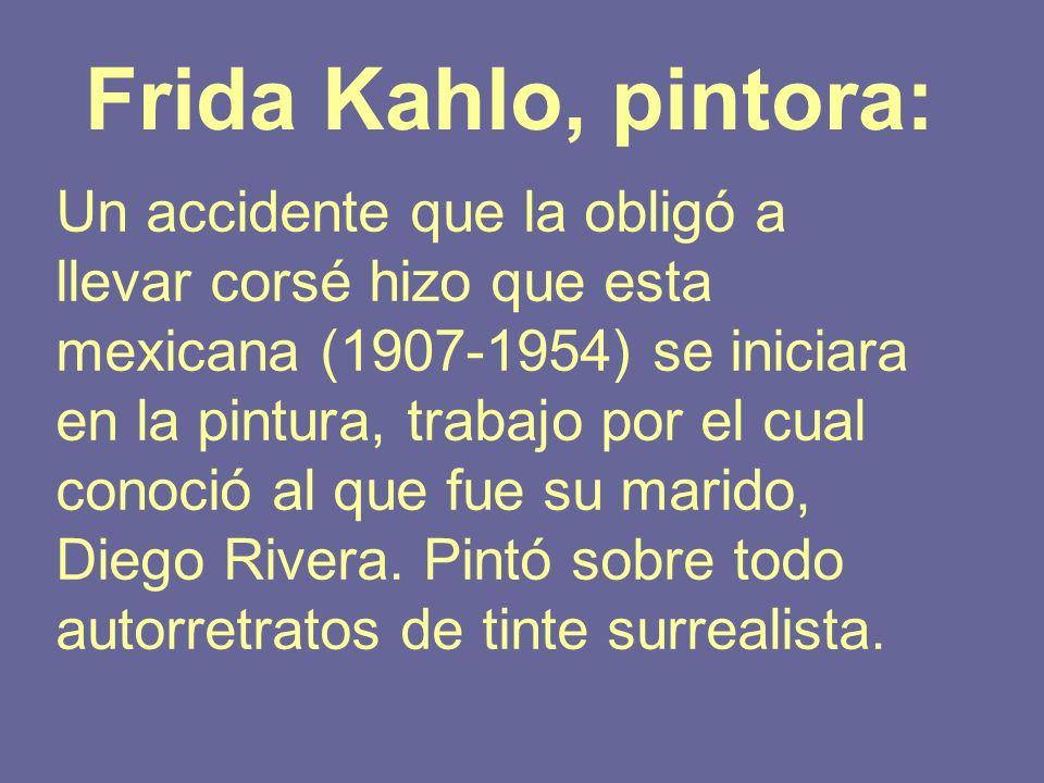 Frida Kahlo, pintora: Un accidente que la obligó a llevar corsé hizo que esta mexicana (1907-1954) se iniciara en la pintura, trabajo por el cual cono