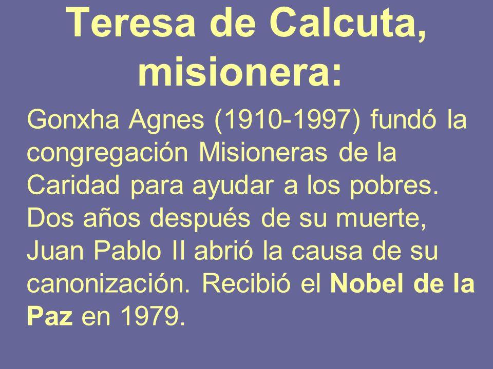 Teresa de Calcuta, misionera: Gonxha Agnes (1910-1997) fundó la congregación Misioneras de la Caridad para ayudar a los pobres. Dos años después de su