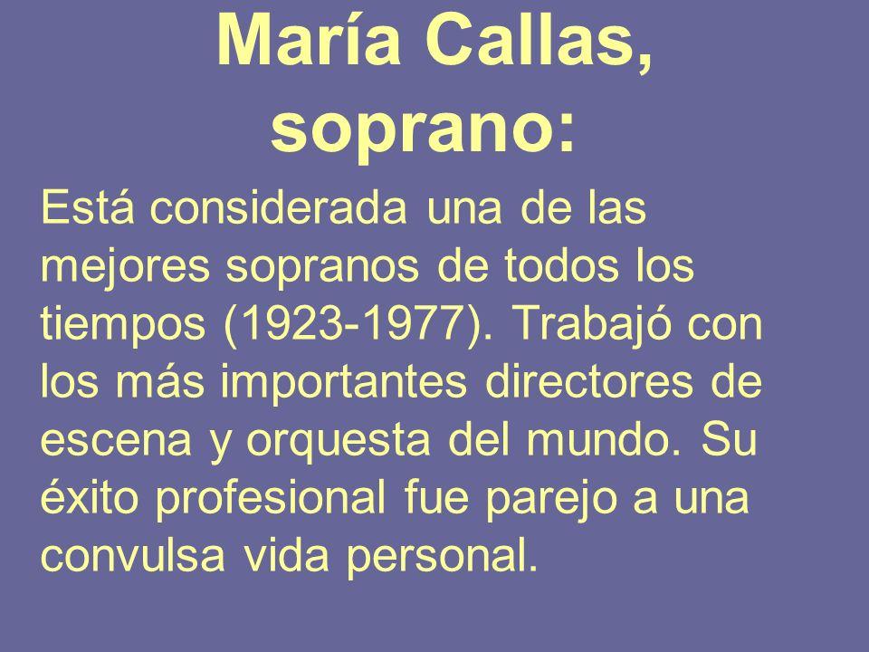 María Callas, soprano: Está considerada una de las mejores sopranos de todos los tiempos (1923-1977). Trabajó con los más importantes directores de es