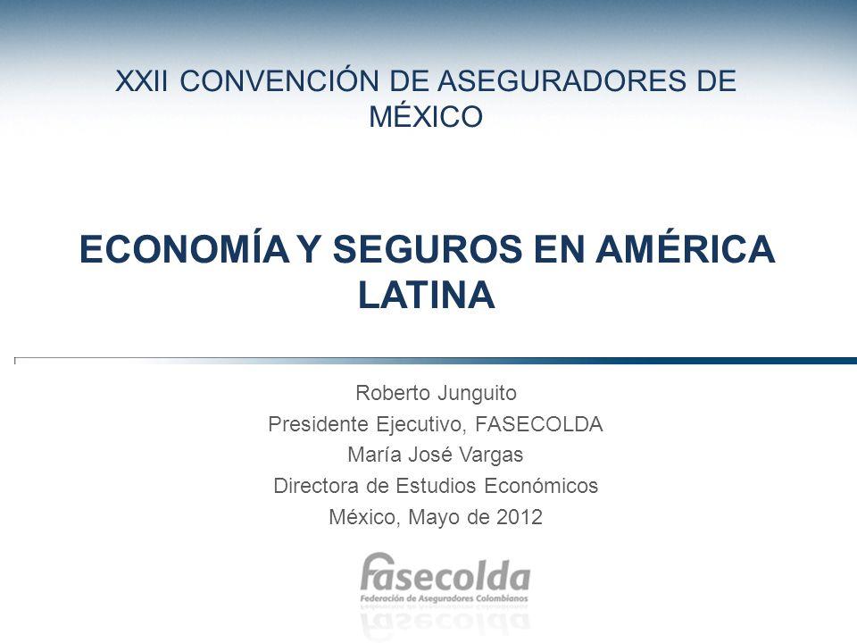XXII CONVENCIÓN DE ASEGURADORES DE MÉXICO ECONOMÍA Y SEGUROS EN AMÉRICA LATINA Roberto Junguito Presidente Ejecutivo, FASECOLDA María José Vargas Dire