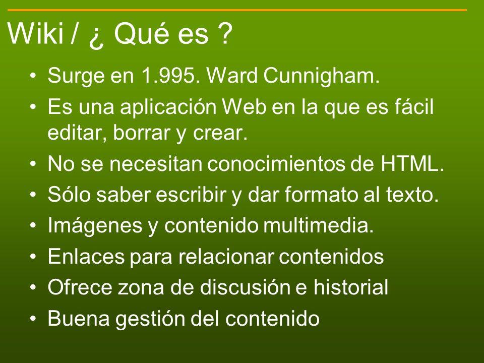 Wiki / ¿ Qué es ? Surge en 1.995. Ward Cunnigham. Es una aplicación Web en la que es fácil editar, borrar y crear. No se necesitan conocimientos de HT