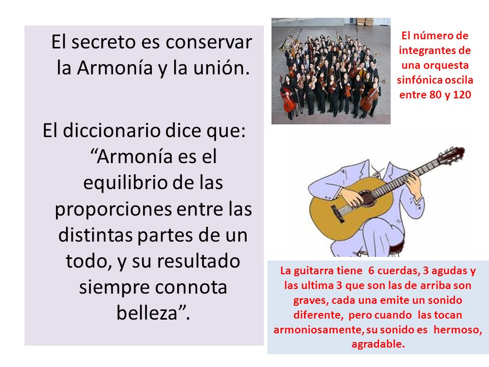 El secreto es conservar la Armonía y la unión. El diccionario dice que: Armonía es el equilibrio de las proporciones entre las distintas partes de un
