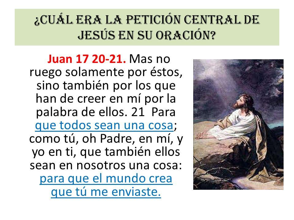 ¿Cuál era la petición central de Jesús en su oración? Juan 17 20-21. Mas no ruego solamente por éstos, sino también por los que han de creer en mí por