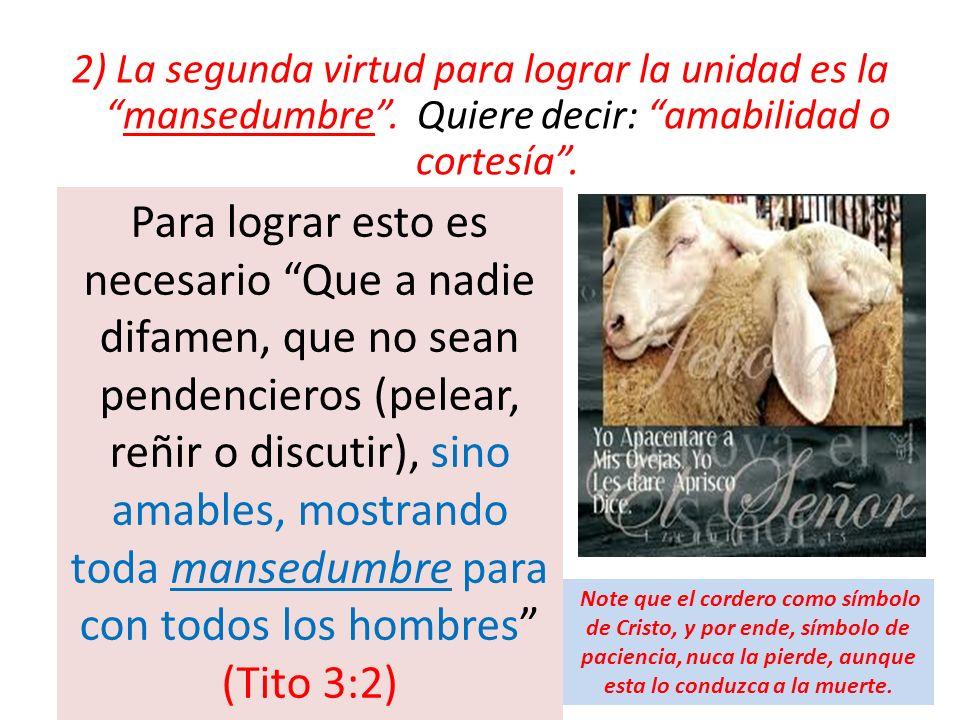 2) La segunda virtud para lograr la unidad es lamansedumbre. Quiere decir: amabilidad o cortesía. Para lograr esto es necesario Que a nadie difamen, q