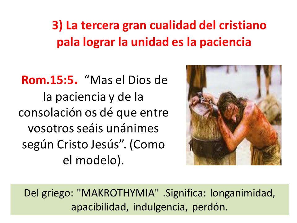 3) La tercera gran cualidad del cristiano pala lograr la unidad es la paciencia Rom.15:5. Mas el Dios de la paciencia y de la consolación os dé que en