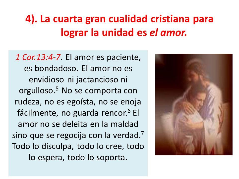 4). La cuarta gran cualidad cristiana para lograr la unidad es el amor. 1 Cor.13:4-7. El amor es paciente, es bondadoso. El amor no es envidioso ni ja