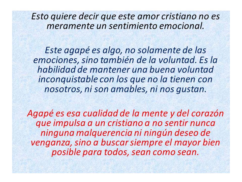 Esto quiere decir que este amor cristiano no es meramente un sentimiento emocional. Este agapé es algo, no solamente de las emociones, sino también de