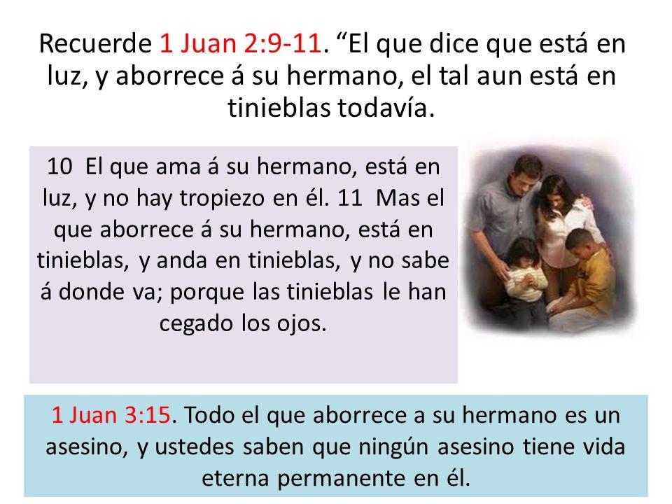 Recuerde 1 Juan 2:9-11. El que dice que está en luz, y aborrece á su hermano, el tal aun está en tinieblas todavía. 10 El que ama á su hermano, está e