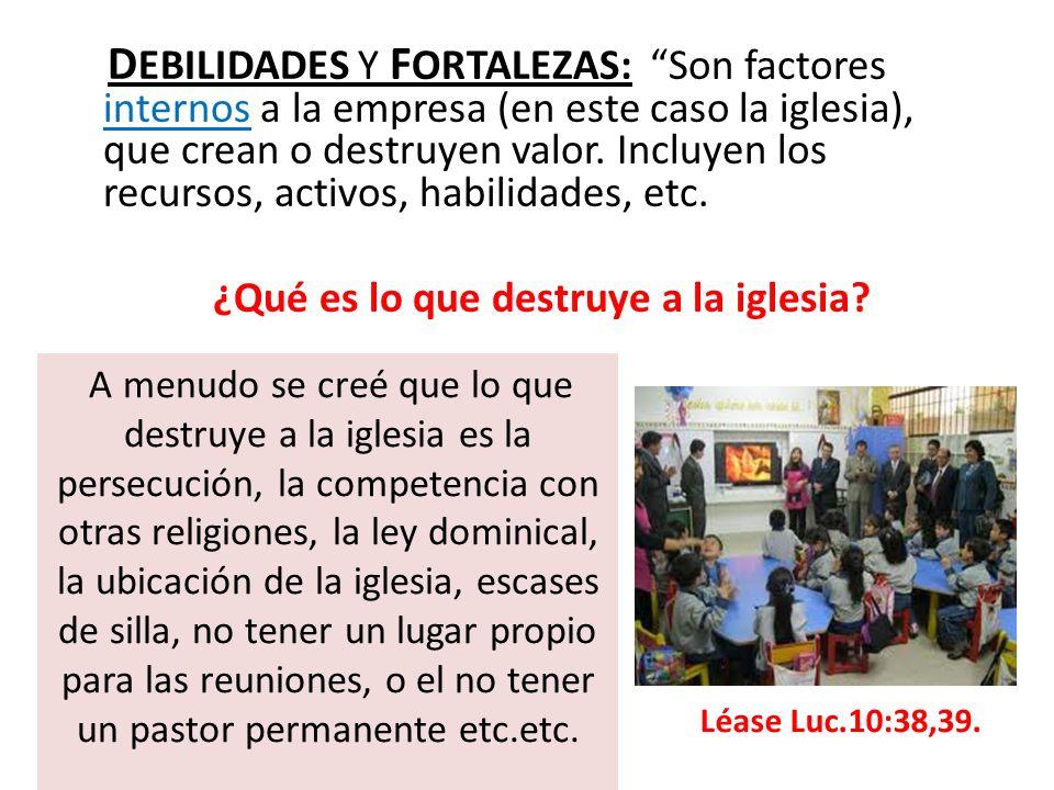 D EBILIDADES Y F ORTALEZAS: Son factores internos a la empresa (en este caso la iglesia), que crean o destruyen valor. Incluyen los recursos, activos,