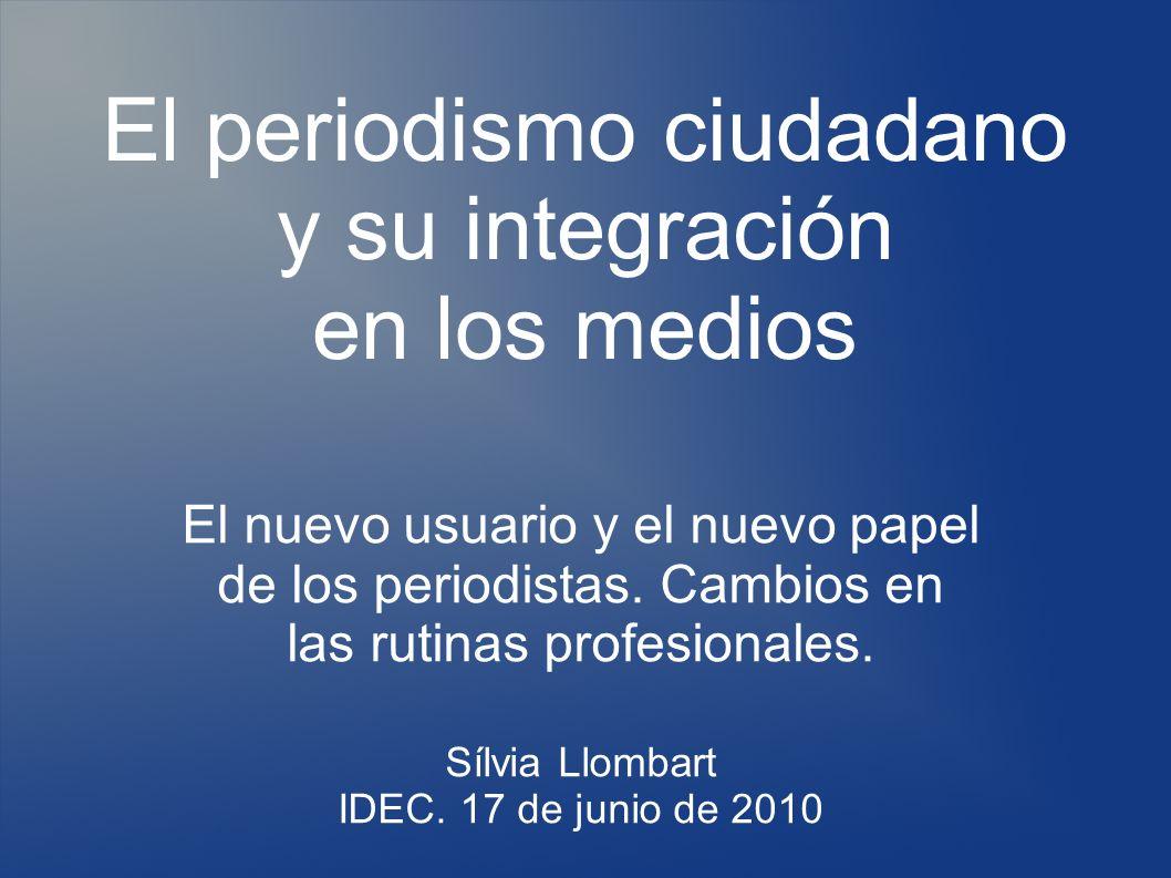 El periodismo ciudadano y su integración en los medios El nuevo usuario y el nuevo papel de los periodistas.