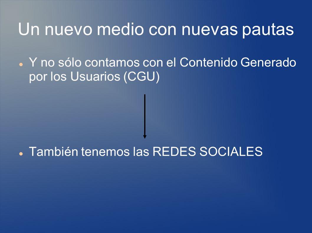 Un nuevo medio con nuevas pautas Y no sólo contamos con el Contenido Generado por los Usuarios (CGU) También tenemos las REDES SOCIALES