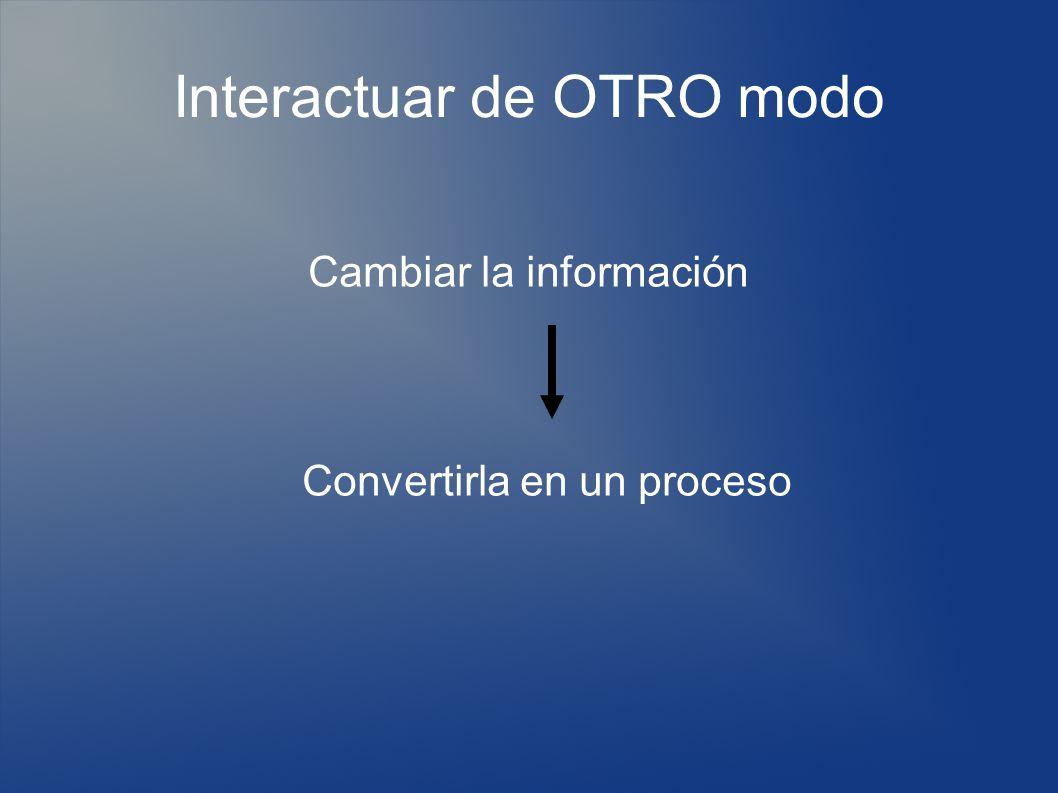 Interactuar de OTRO modo Cambiar la información Convertirla en un proceso