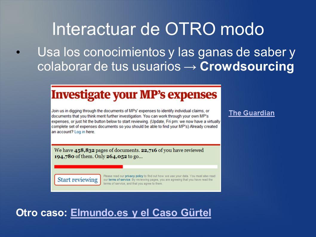 Interactuar de OTRO modo Usa los conocimientos y las ganas de saber y colaborar de tus usuarios Crowdsourcing Otro caso: Elmundo.es y el Caso GürtelElmundo.es y el Caso Gürtel The Guardian