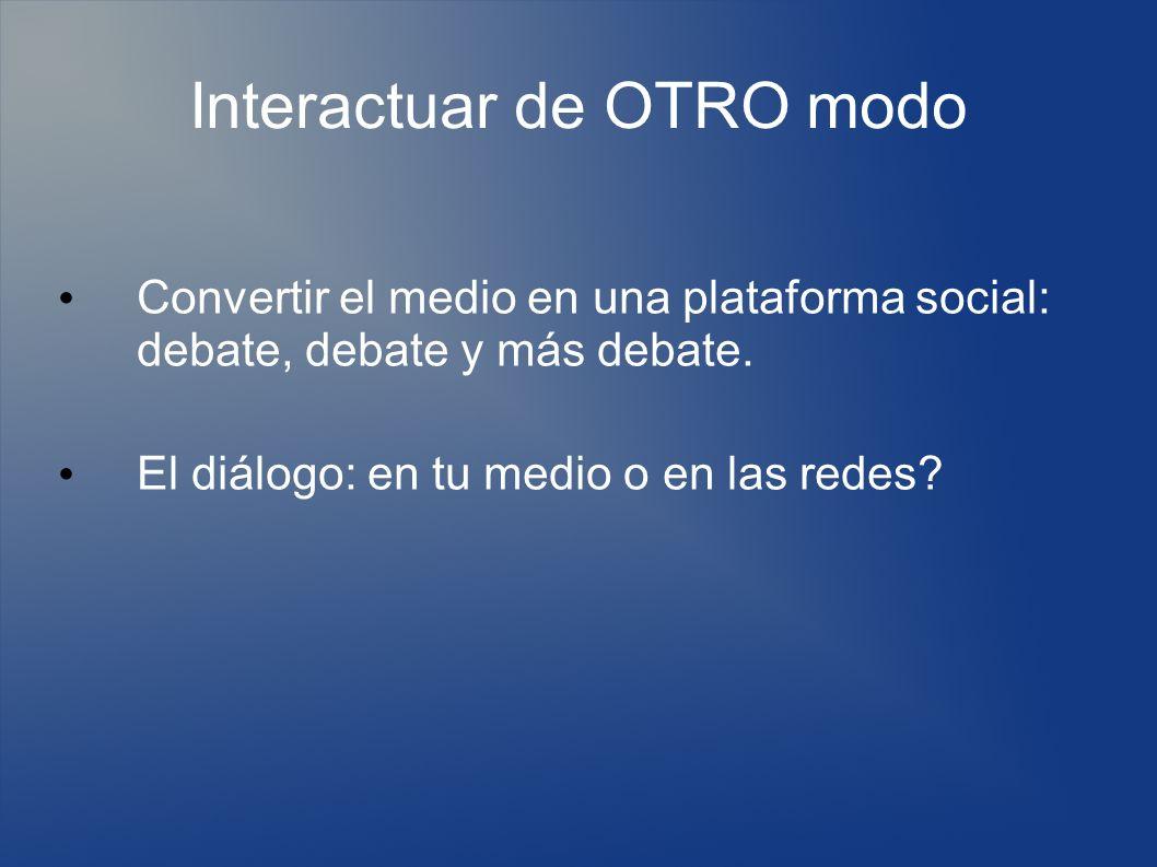 Interactuar de OTRO modo Convertir el medio en una plataforma social: debate, debate y más debate.