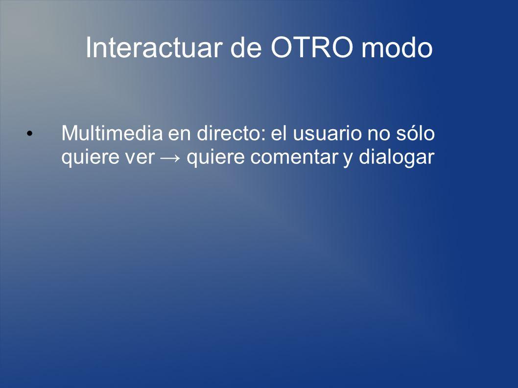 Interactuar de OTRO modo Multimedia en directo: el usuario no sólo quiere ver quiere comentar y dialogar
