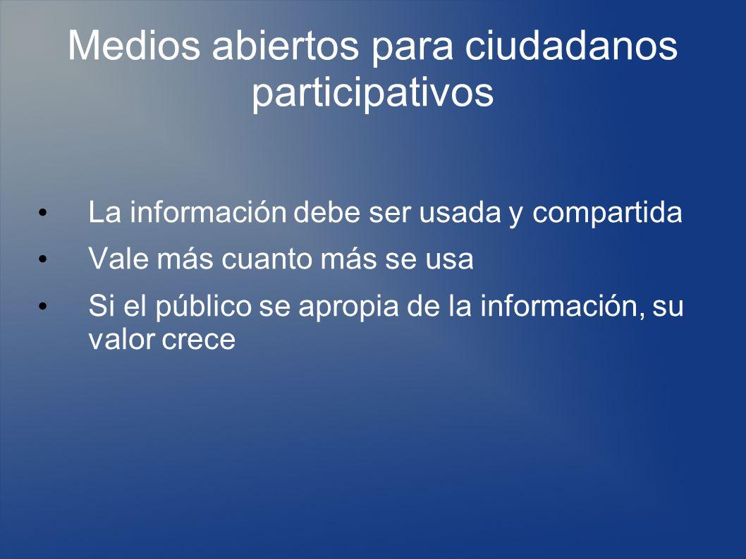 Medios abiertos para ciudadanos participativos La información debe ser usada y compartida Vale más cuanto más se usa Si el público se apropia de la información, su valor crece