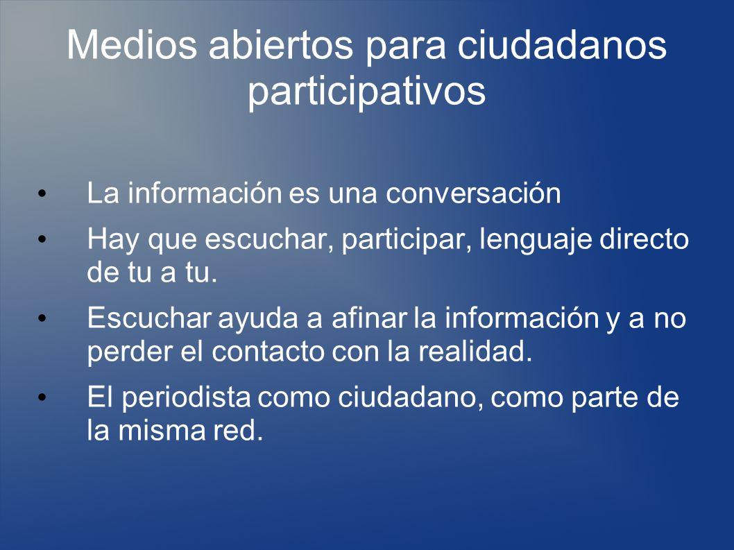 Medios abiertos para ciudadanos participativos La información es una conversación Hay que escuchar, participar, lenguaje directo de tu a tu.