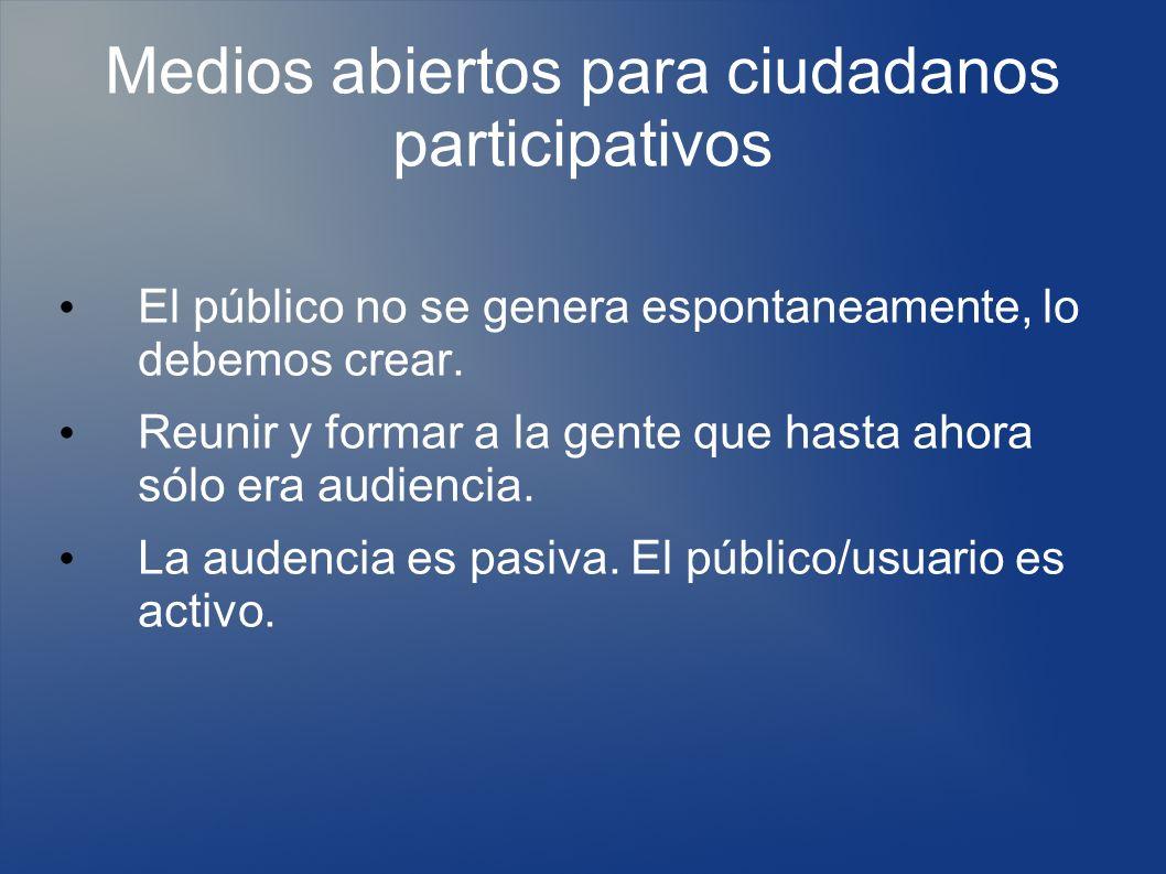 Medios abiertos para ciudadanos participativos El público no se genera espontaneamente, lo debemos crear.