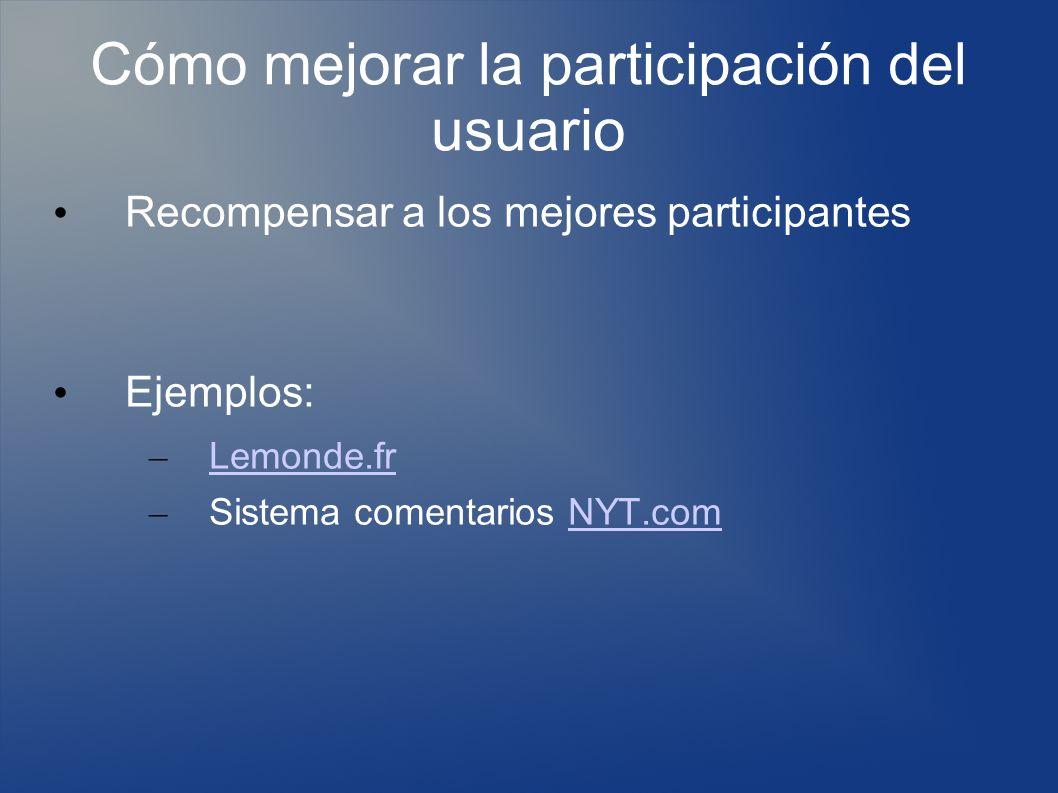 Cómo mejorar la participación del usuario Recompensar a los mejores participantes Ejemplos: – Lemonde.fr Lemonde.fr – Sistema comentarios NYT.comNYT.com