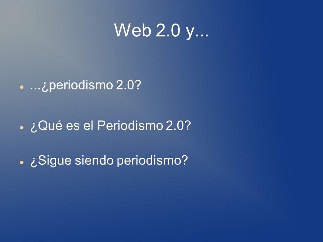 Web 2.0 y......¿periodismo 2.0? ¿Qué es el Periodismo 2.0? ¿Sigue siendo periodismo?