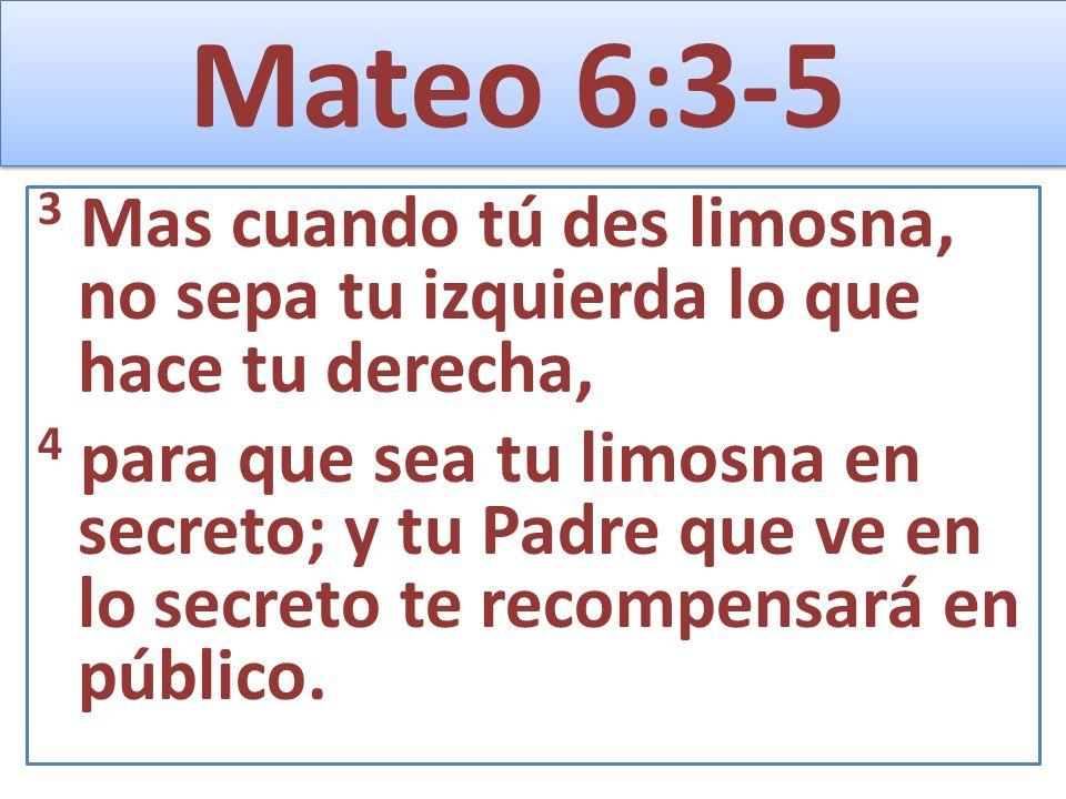 Mateo 6:3-5 3 Mas cuando tú des limosna, no sepa tu izquierda lo que hace tu derecha, 4 para que sea tu limosna en secreto; y tu Padre que ve en lo se
