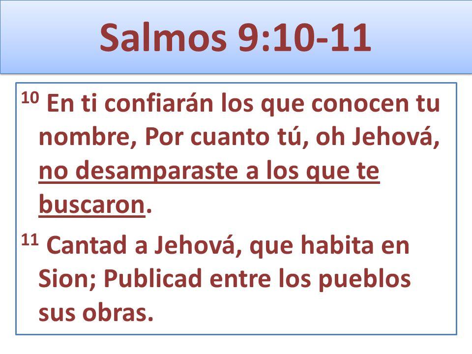 Salmos 9:10-11 10 En ti confiarán los que conocen tu nombre, Por cuanto tú, oh Jehová, no desamparaste a los que te buscaron. 11 Cantad a Jehová, que