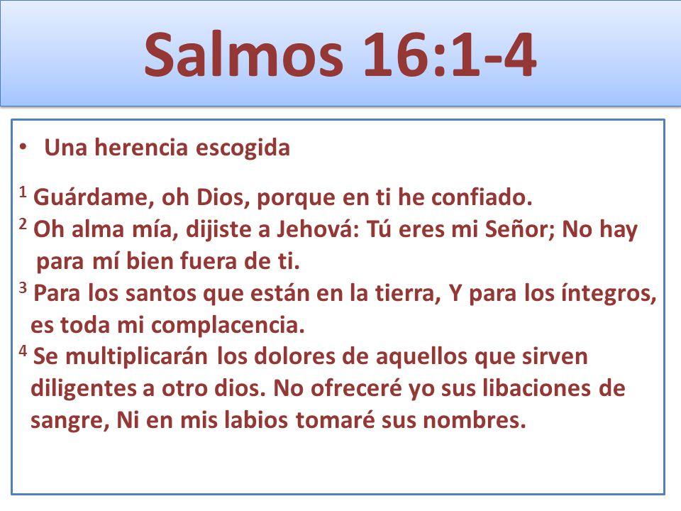 Salmos 16:1-4 Una herencia escogida 1 Guárdame, oh Dios, porque en ti he confiado. 2 Oh alma mía, dijiste a Jehová: Tú eres mi Señor; No hay para mí b