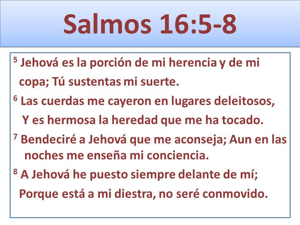 Salmos 16:5-8 5 Jehová es la porción de mi herencia y de mi copa; Tú sustentas mi suerte. 6 Las cuerdas me cayeron en lugares deleitosos, Y es hermosa