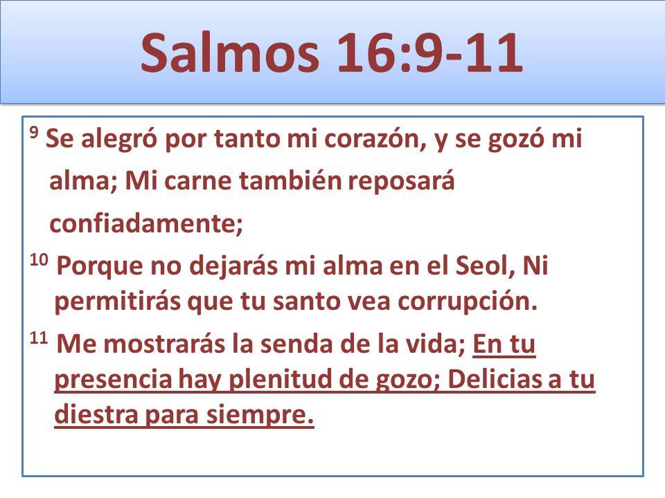 Salmos 16:9-11 9 Se alegró por tanto mi corazón, y se gozó mi alma; Mi carne también reposará confiadamente; 10 Porque no dejarás mi alma en el Seol,