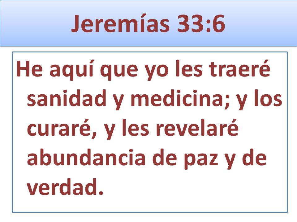 Jeremías 33:6 He aquí que yo les traeré sanidad y medicina; y los curaré, y les revelaré abundancia de paz y de verdad.