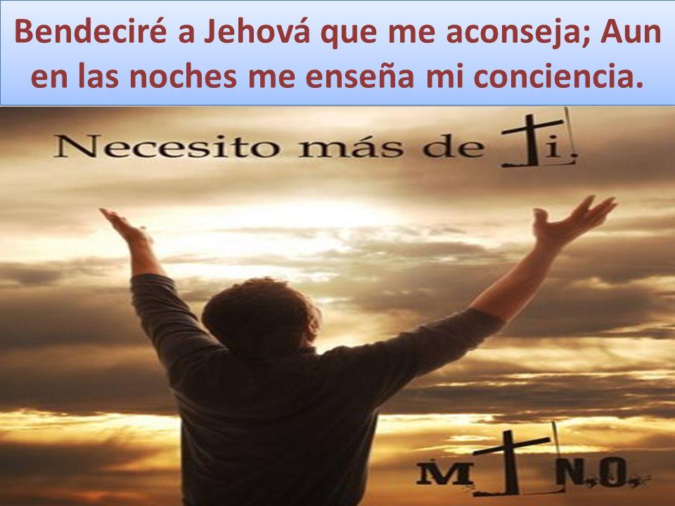 Bendeciré a Jehová que me aconseja; Aun en las noches me enseña mi conciencia.