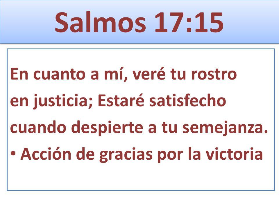 Salmos 17:15 En cuanto a mí, veré tu rostro en justicia; Estaré satisfecho cuando despierte a tu semejanza. Acción de gracias por la victoria