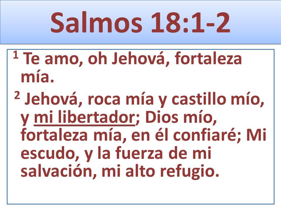 Salmos 18:1-2 1 Te amo, oh Jehová, fortaleza mía. 2 Jehová, roca mía y castillo mío, y mi libertador; Dios mío, fortaleza mía, en él confiaré; Mi escu
