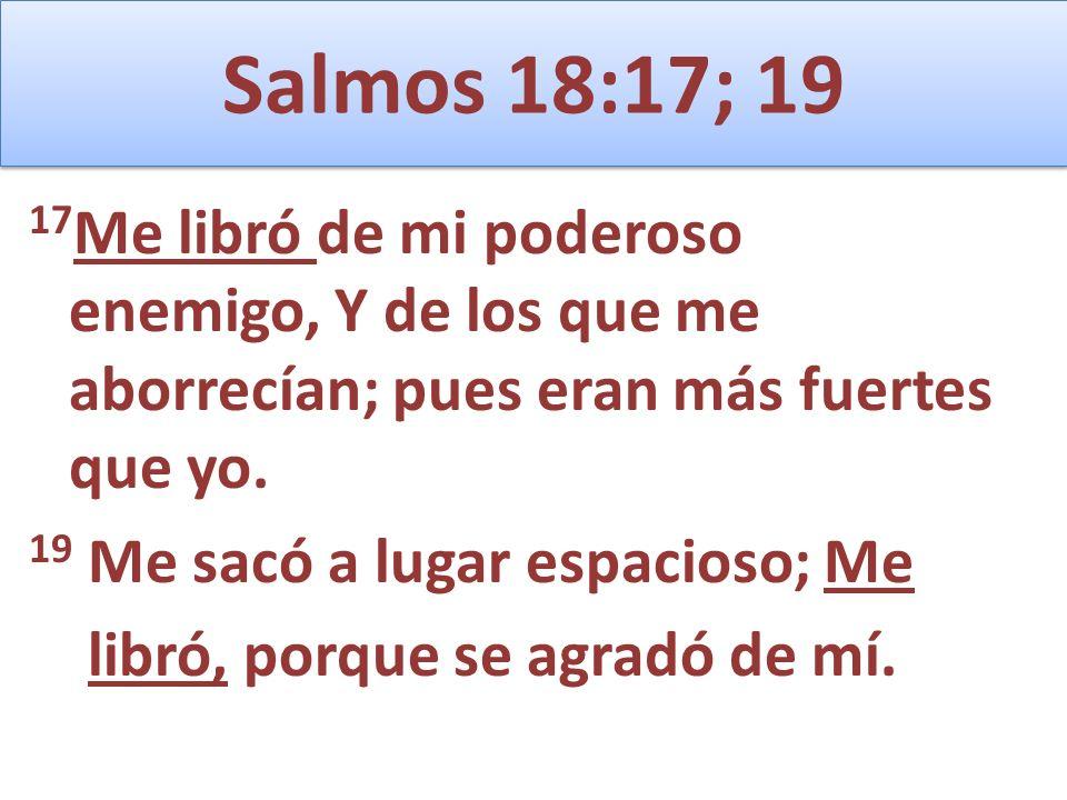 Salmos 18:17; 19 17 Me libró de mi poderoso enemigo, Y de los que me aborrecían; pues eran más fuertes que yo. 19 Me sacó a lugar espacioso; Me libró,