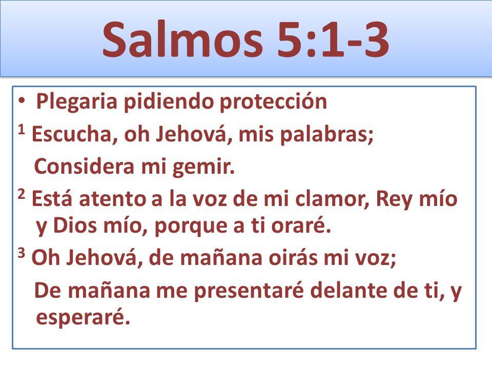 Salmos 5:1-3 Plegaria pidiendo protección 1 Escucha, oh Jehová, mis palabras; Considera mi gemir. 2 Está atento a la voz de mi clamor, Rey mío y Dios