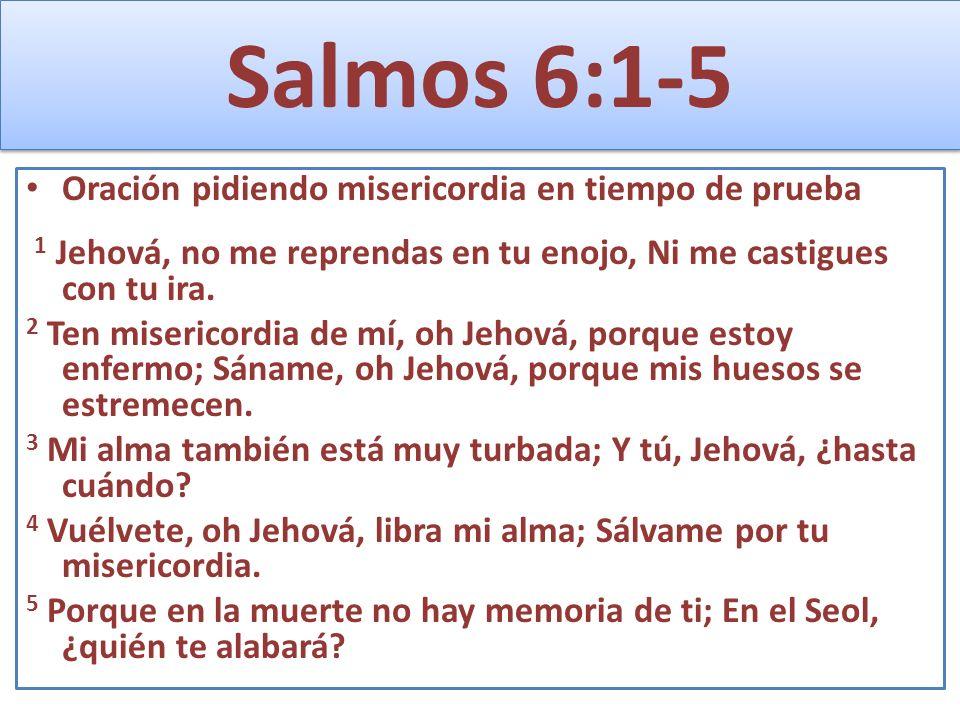 Salmos 6:1-5 Oración pidiendo misericordia en tiempo de prueba 1 Jehová, no me reprendas en tu enojo, Ni me castigues con tu ira. 2 Ten misericordia d