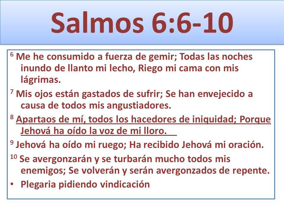 Salmos 6:6-10 6 Me he consumido a fuerza de gemir; Todas las noches inundo de llanto mi lecho, Riego mi cama con mis lágrimas. 7 Mis ojos están gastad