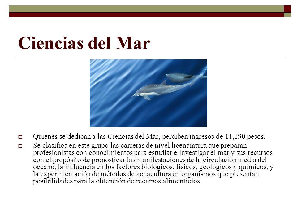 Ciencias del Mar Quienes se dedican a las Ciencias del Mar, perciben ingresos de 11,190 pesos. Se clasifica en este grupo las carreras de nivel licenc