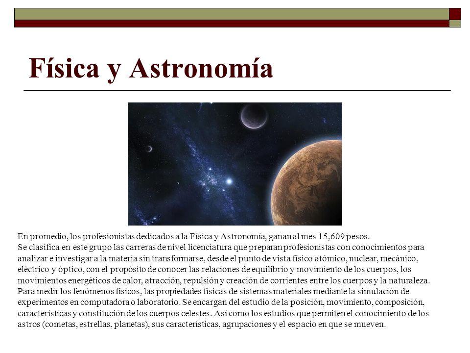Física y Astronomía En promedio, los profesionistas dedicados a la Física y Astronomía, ganan al mes 15,609 pesos. Se clasifica en este grupo las carr
