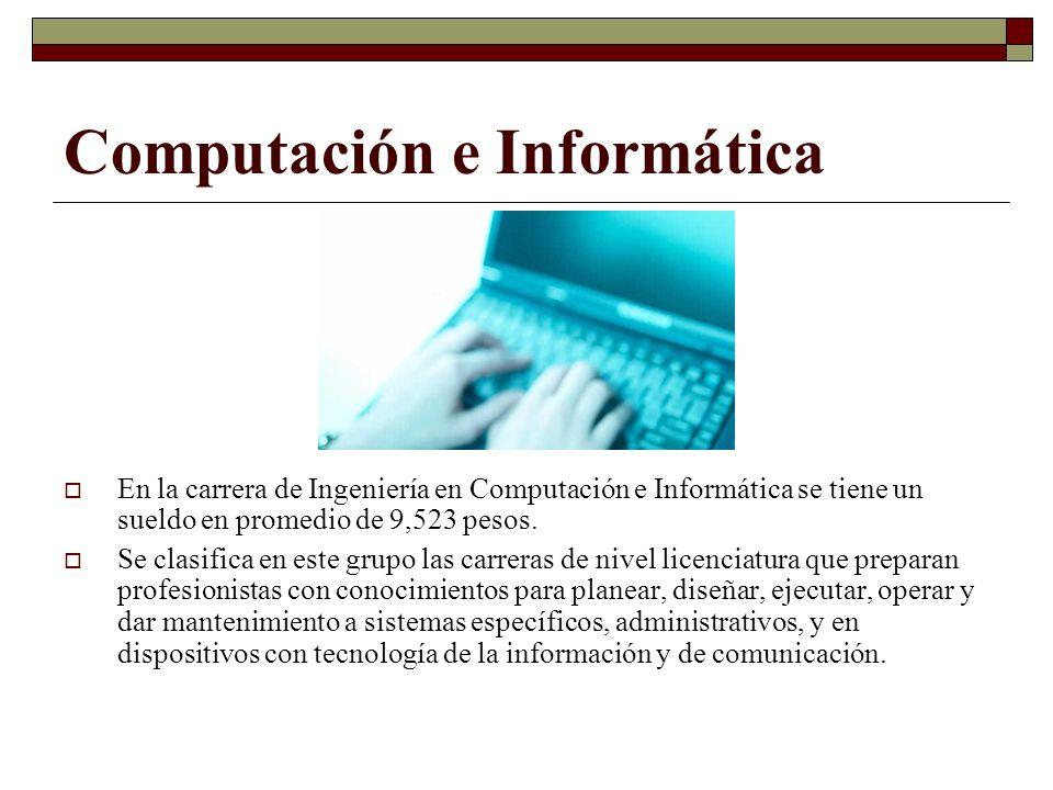 Computación e Informática En la carrera de Ingeniería en Computación e Informática se tiene un sueldo en promedio de 9,523 pesos. Se clasifica en este