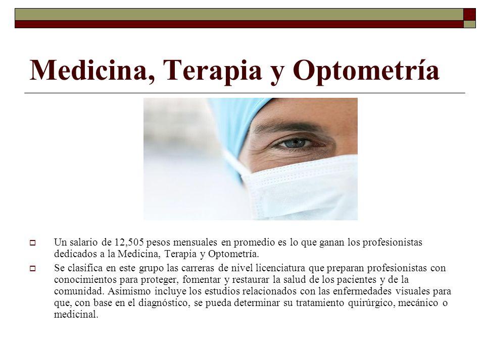 Medicina, Terapia y Optometría Un salario de 12,505 pesos mensuales en promedio es lo que ganan los profesionistas dedicados a la Medicina, Terapia y