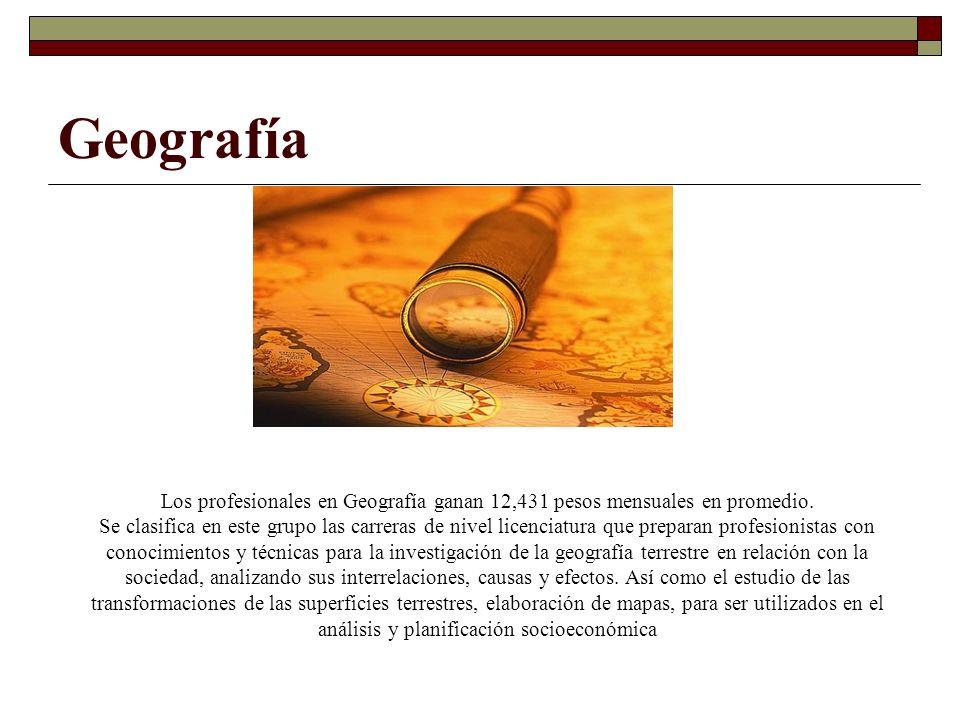 Geografía Los profesionales en Geografía ganan 12,431 pesos mensuales en promedio. Se clasifica en este grupo las carreras de nivel licenciatura que p