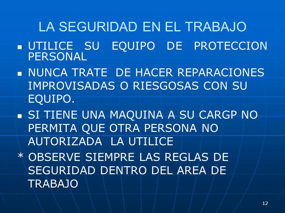 12 LA SEGURIDAD EN EL TRABAJO UTILICE SU EQUIPO DE PROTECCION PERSONAL NUNCA TRATE DE HACER REPARACIONES IMPROVISADAS O RIESGOSAS CON SU EQUIPO. SI TI