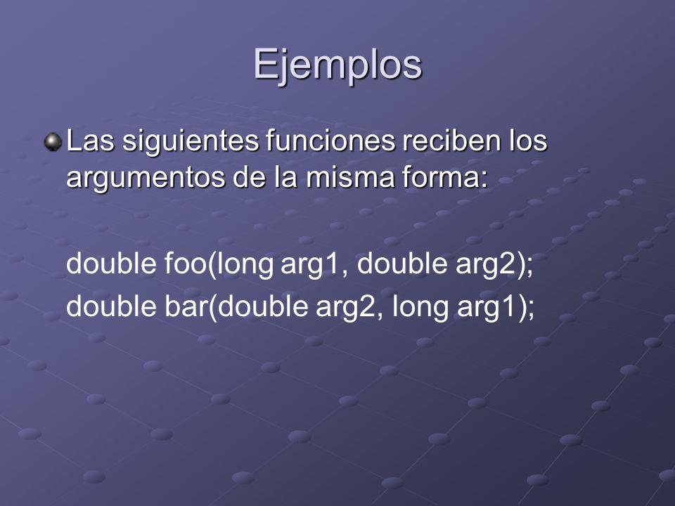 Ejemplos Las siguientes funciones reciben los argumentos de la misma forma: double foo(long arg1, double arg2); double bar(double arg2, long arg1);