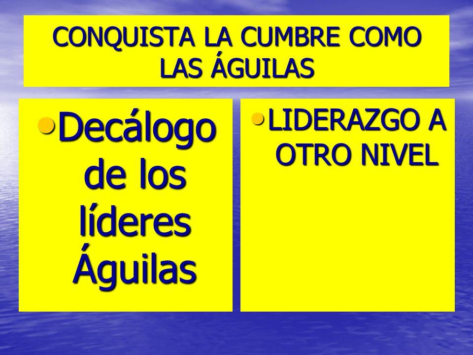 CONQUISTA LA CUMBRE COMO LAS ÁGUILAS Decálogo de los líderes Águilas Decálogo de los líderes Águilas LIDERAZGO A OTRO NIVEL LIDERAZGO A OTRO NIVEL