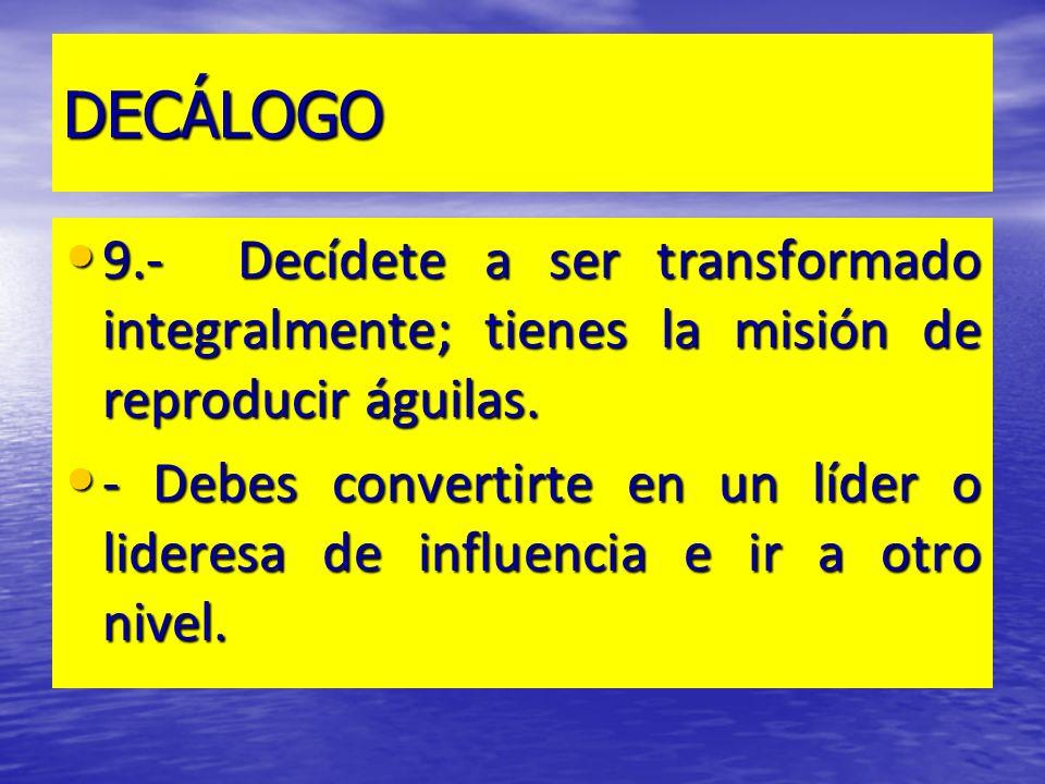 DECÁLOGO 9.- Decídete a ser transformado integralmente; tienes la misión de reproducir águilas. 9.- Decídete a ser transformado integralmente; tienes