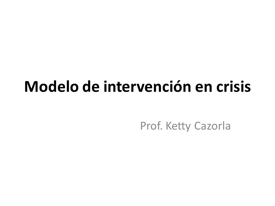 Modelo de intervención en crisis Prof. Ketty Cazorla