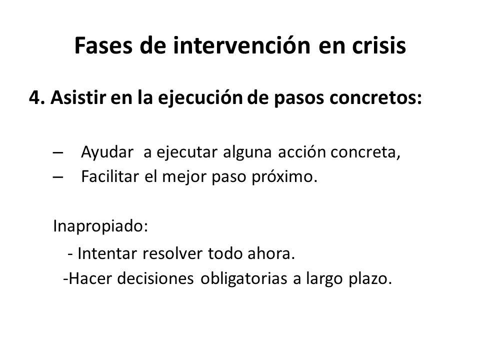 Fases de intervención en crisis 4. Asistir en la ejecución de pasos concretos: – Ayudar a ejecutar alguna acción concreta, – Facilitar el mejor paso p