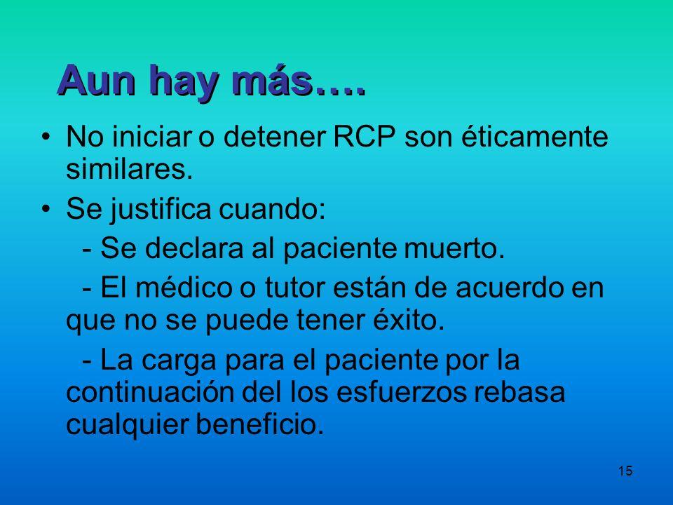 15 No iniciar o detener RCP son éticamente similares. Se justifica cuando: - Se declara al paciente muerto. - El médico o tutor están de acuerdo en qu